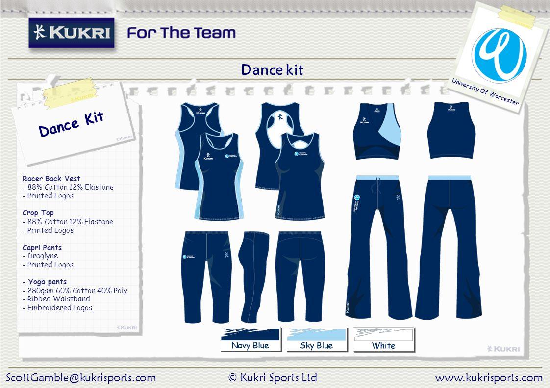 ScottGamble@kukrisports.com© Kukri Sports Ltdwww.kukrisports.com University Of Worcester Racer Back Vest - 88% Cotton 12% Elastane - Printed Logos Crop Top - 88% Cotton 12% Elastane - Printed Logos Capri Pants - Draglyne - Printed Logos - Yoga pants - 280gsm 60% Cotton 40% Poly - Ribbed Waistband - Embroidered Logos Dance kit Dance Kit