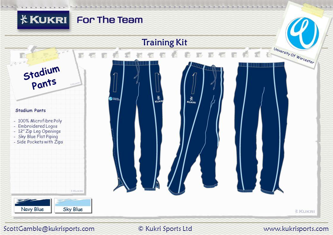 ScottGamble@kukrisports.com© Kukri Sports Ltdwww.kukrisports.com University Of Worcester Stadium Pants Stadium Pants - 100% Microfibre Poly - Embroidered Logos - 12 Zip Leg Openings - Sky Blue Flat Piping - Side Pockets with Zips Training Kit