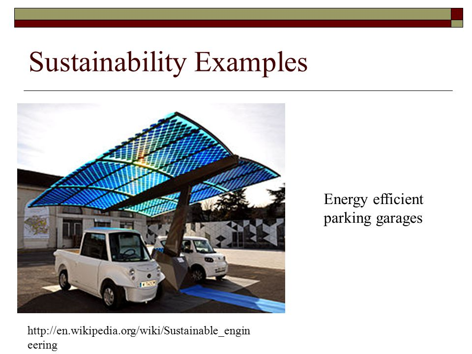 http://en.wikipedia.org/wiki/Sustainable_engin eering Energy efficient parking garages Sustainability Examples