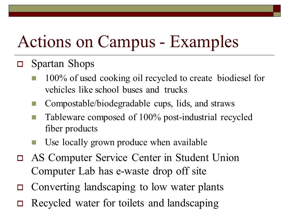 Actions on Campus - Examples  Spartan Shops 100% of used cooking oil recycled to create biodiesel for vehicles like school buses and trucks Compostable/biodegradable cups, lids, and straws Tableware composed of 100% post-industrial recycled fiber products Use locally grown produce when available  AS Computer Service Center in Student Union Computer Lab has e-waste drop off site  Converting landscaping to low water plants  Recycled water for toilets and landscaping