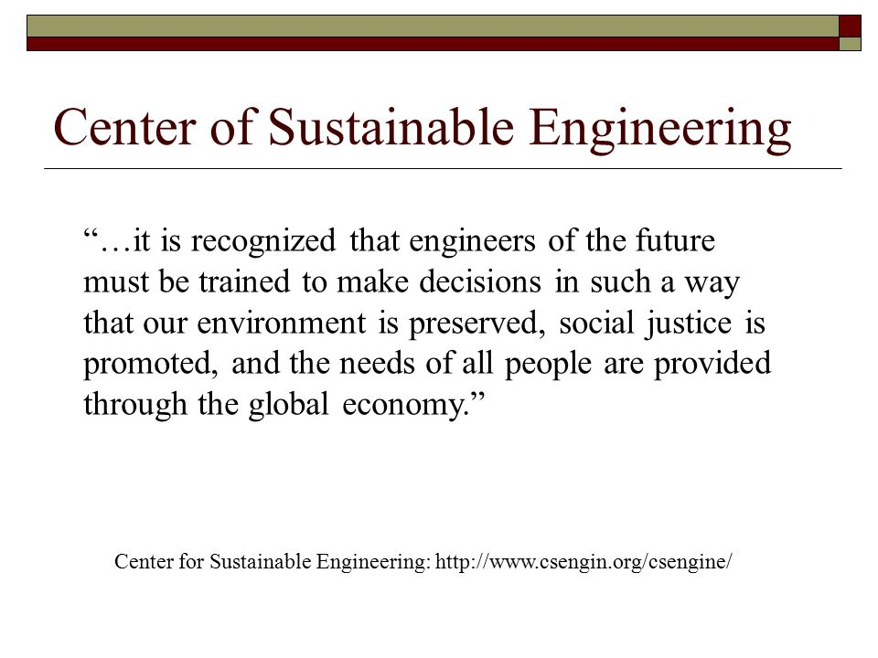 Center of Sustainable Engineering …it is recognized that engineers of the future must be trained to make decisions in such a way that our environment is preserved, social justice is promoted, and the needs of all people are provided through the global economy. Center for Sustainable Engineering: http://www.csengin.org/csengine/