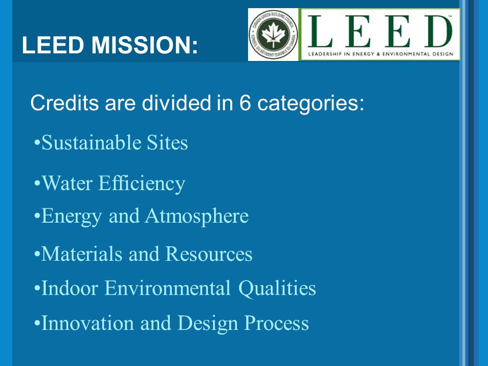 LEED MISSION: Credits are divided in 6 categories: Energy and Atmosphere Water Efficiency Sustainable Sites Materials and Resources Indoor Environmental Qualities Innovation and Design Process