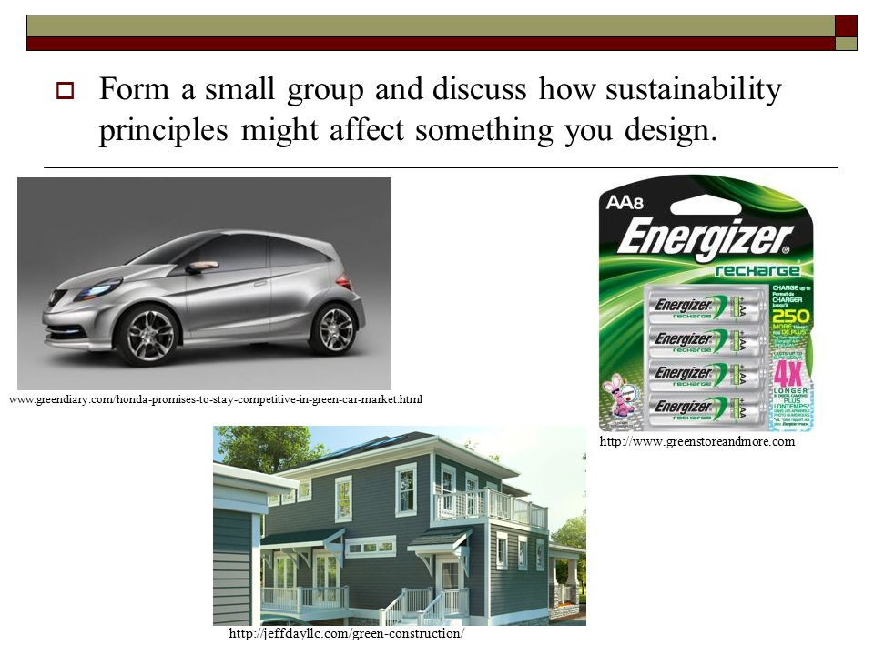  Form a small group and discuss how sustainability principles might affect something you design.