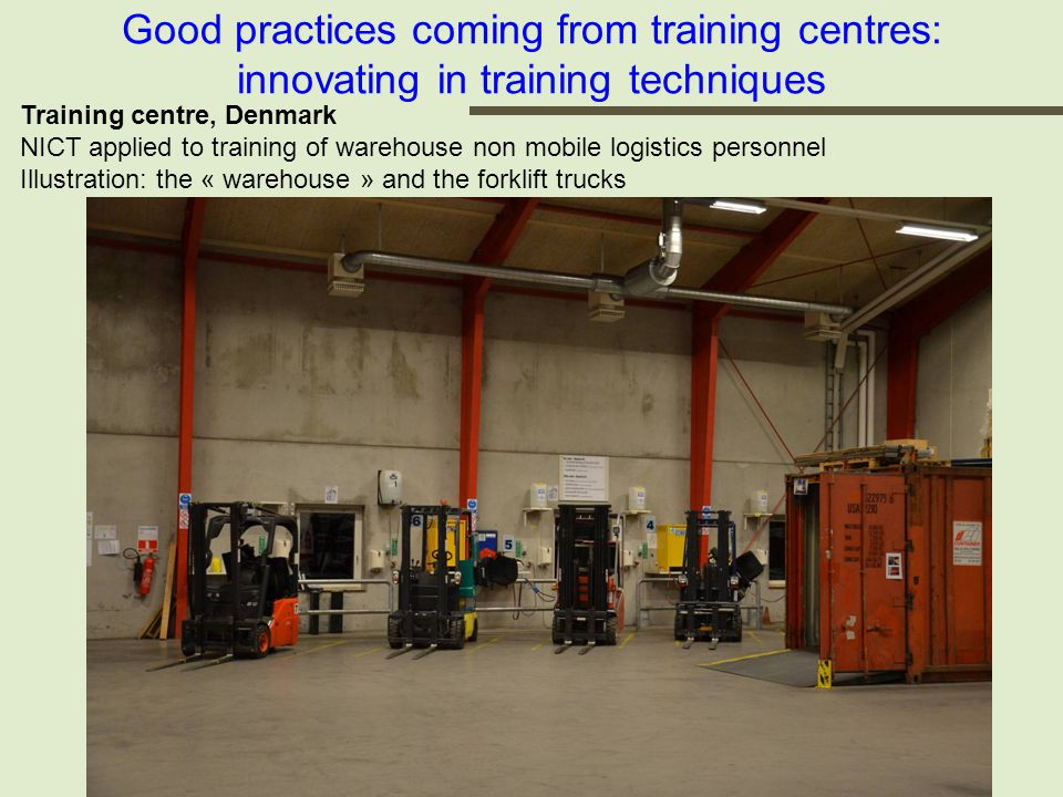 Good practices coming from training centres: innovating in training techniques Training centre, Denmark NICT applied to training of warehouse non mobile logistics personnel Illustration: the « warehouse » and the forklift trucks