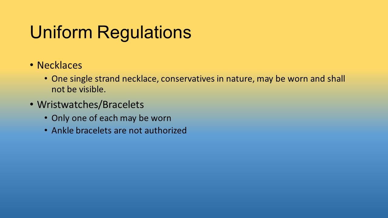 Uniform Regulations Necklaces One single strand necklace, conservatives in nature, may be worn and shall not be visible. Wristwatches/Bracelets Only o