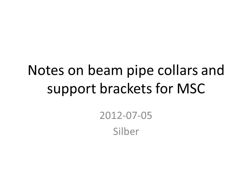 Notes on beam pipe collars and support brackets for MSC 2012-07-05 Silber
