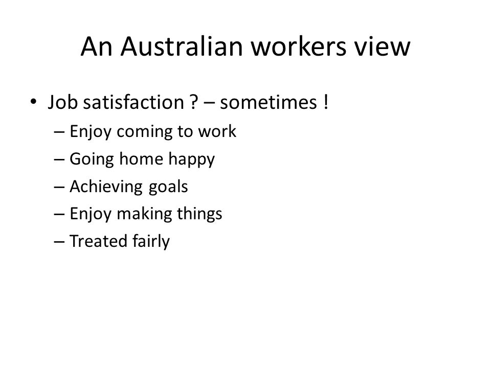 An Australian workers view Job satisfaction ? – sometimes ! – Enjoy coming to work – Going home happy – Achieving goals – Enjoy making things – Treate
