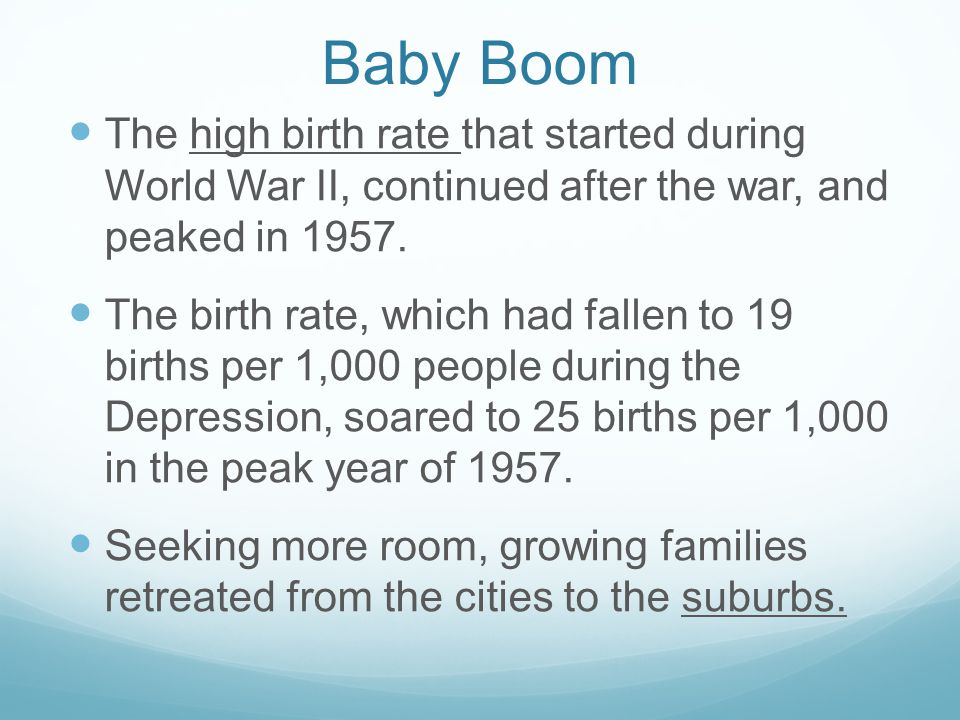 Baby Boom The high birth rate that started during World War II, continued after the war, and peaked in 1957. The birth rate, which had fallen to 19 bi