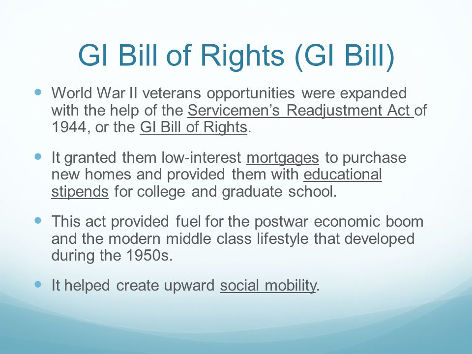 GI Bill of Rights (GI Bill) World War II veterans opportunities were expanded with the help of the Servicemen's Readjustment Act of 1944, or the GI Bi