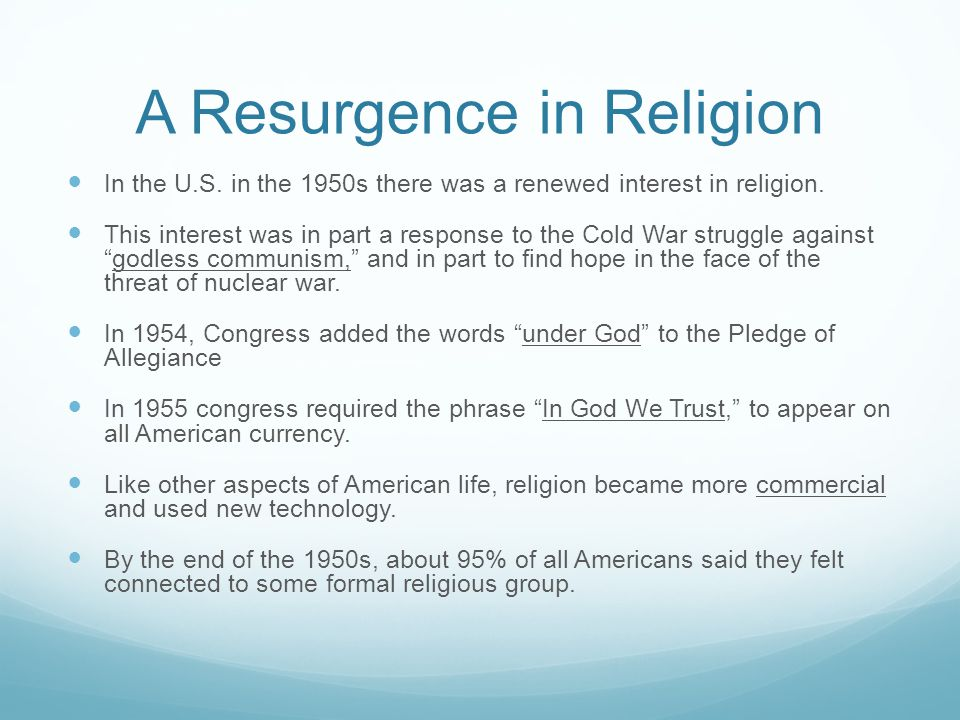A Resurgence in Religion I n the U.S. in the 1950s there was a renewed interest in religion. T his interest was in part a response to the Cold War str