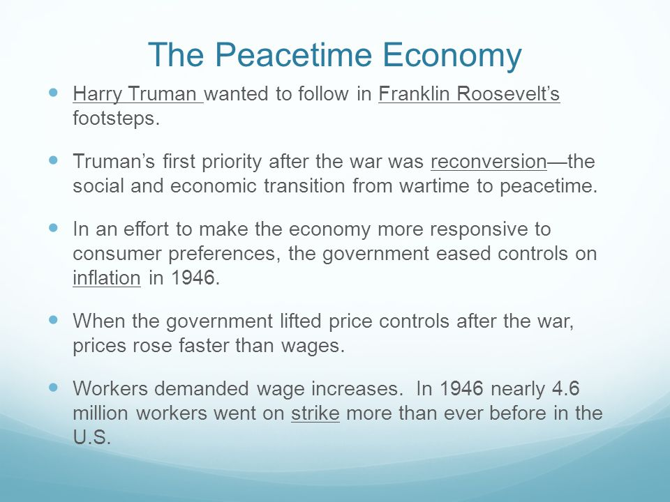 The Peacetime Economy Harry Truman wanted to follow in Franklin Roosevelt's footsteps. Truman's first priority after the war was reconversion—the soci