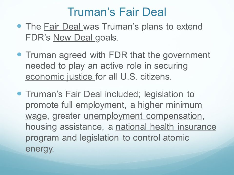 Truman's Fair Deal The Fair Deal was Truman's plans to extend FDR's New Deal goals. Truman agreed with FDR that the government needed to play an activ