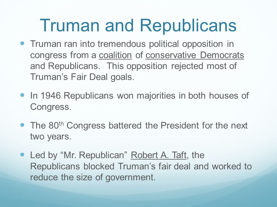 Truman and Republicans Truman ran into tremendous political opposition in congress from a coalition of conservative Democrats and Republicans. This op