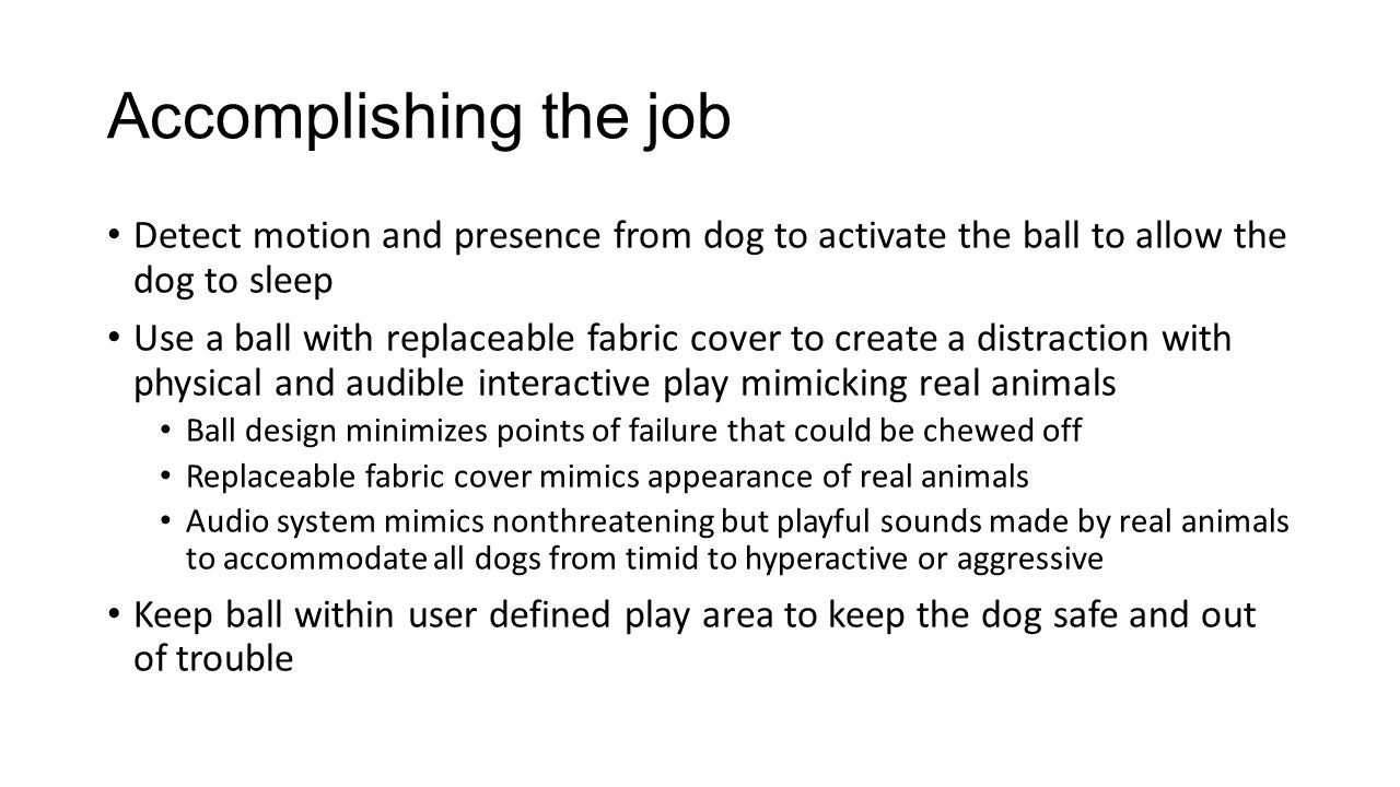 Accomplishing the job Detect motion and presence from dog to activate the ball to allow the dog to sleep Use a ball with replaceable fabric cover to create a distraction with physical and audible interactive play mimicking real animals Ball design minimizes points of failure that could be chewed off Replaceable fabric cover mimics appearance of real animals Audio system mimics nonthreatening but playful sounds made by real animals to accommodate all dogs from timid to hyperactive or aggressive Keep ball within user defined play area to keep the dog safe and out of trouble