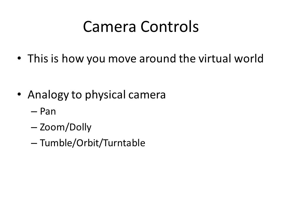 Camera Controls This is how you move around the virtual world Analogy to physical camera – Pan – Zoom/Dolly – Tumble/Orbit/Turntable