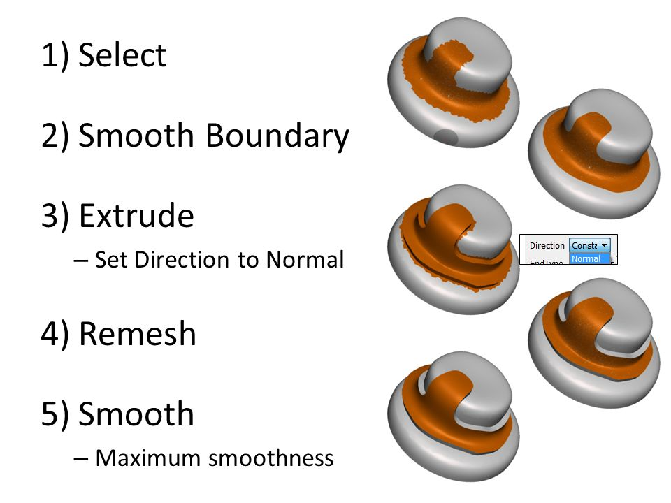 1)Select 2)Smooth Boundary 3)Extrude – Set Direction to Normal 4)Remesh 5)Smooth – Maximum smoothness