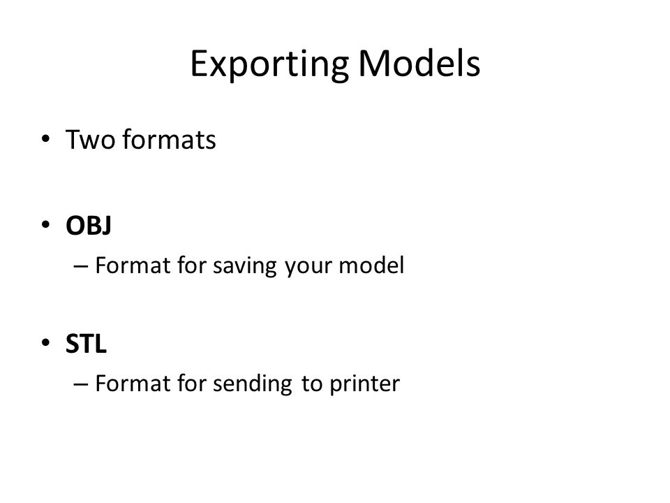 Exporting Models Two formats OBJ – Format for saving your model STL – Format for sending to printer