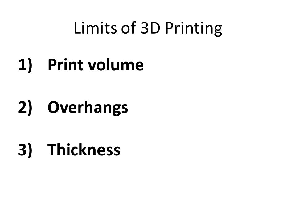 Limits of 3D Printing 1)Print volume 2)Overhangs 3)Thickness