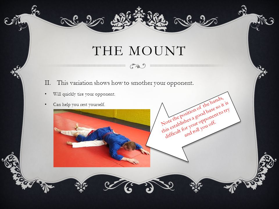 THE MOUNT  The mount is the most common dominant position found in Ju Jitsu as well as the most devastating position to be in. From the top you have