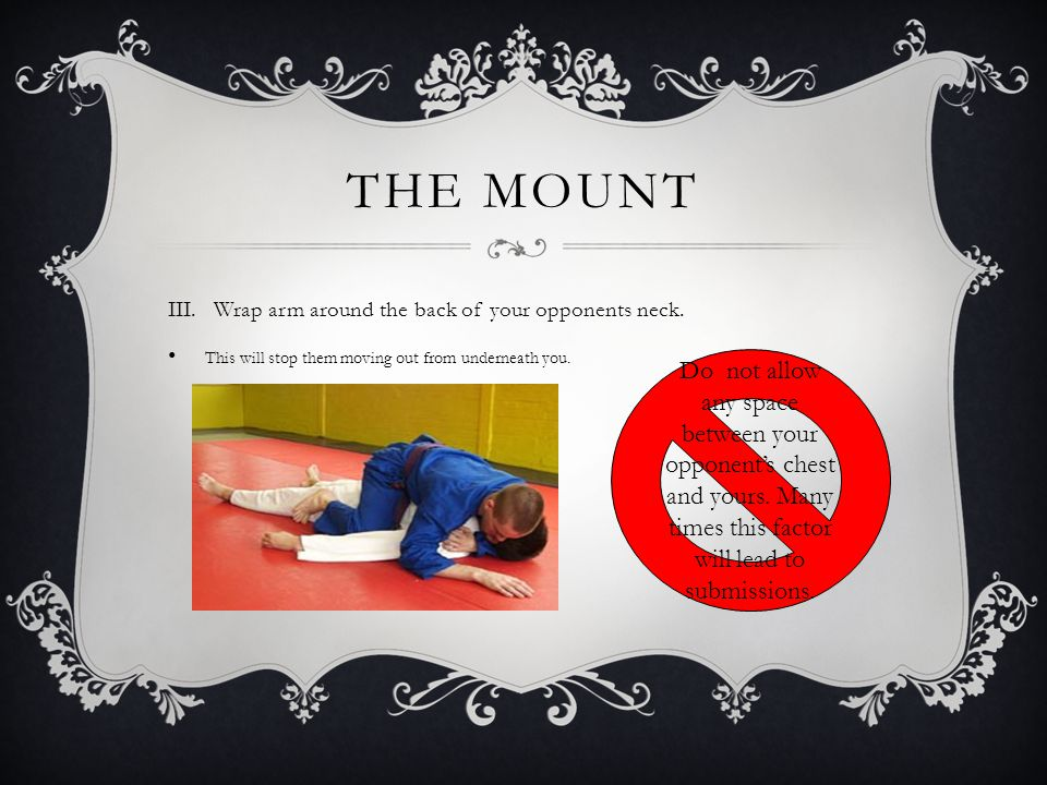 THE MOUNT II.This variation shows how to smother your opponent. Will quickly tire your opponent. Can help you rest yourself. Note the position of the