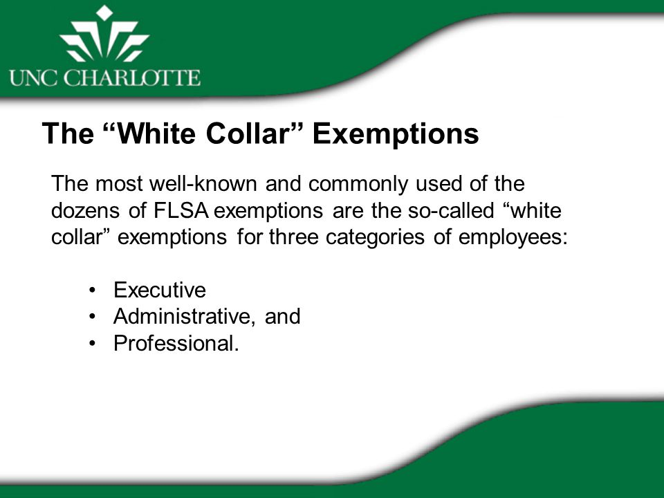 The most well-known and commonly used of the dozens of FLSA exemptions are the so-called white collar exemptions for three categories of employees: Executive Administrative, and Professional.