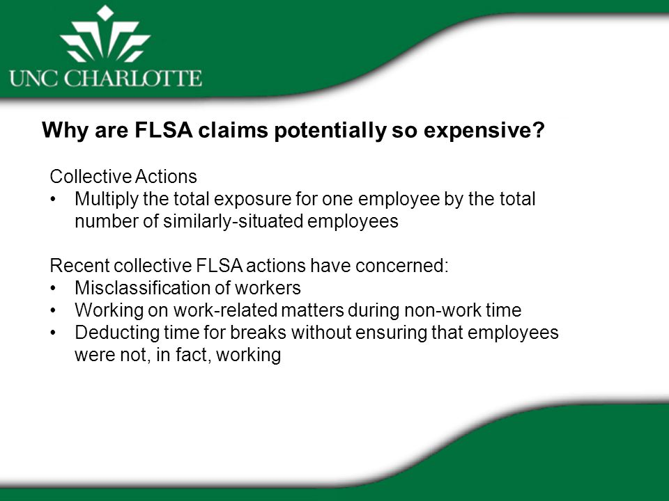 Collective Actions Multiply the total exposure for one employee by the total number of similarly-situated employees Recent collective FLSA actions have concerned: Misclassification of workers Working on work-related matters during non-work time Deducting time for breaks without ensuring that employees were not, in fact, working Why are FLSA claims potentially so expensive