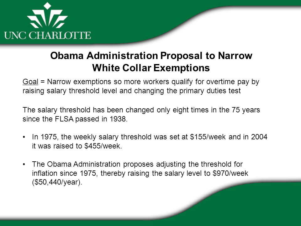 Goal = Narrow exemptions so more workers qualify for overtime pay by raising salary threshold level and changing the primary duties test The salary th