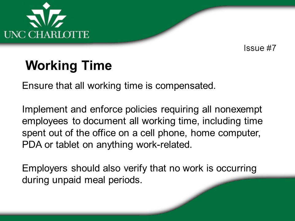 Ensure that all working time is compensated. Implement and enforce policies requiring all nonexempt employees to document all working time, including