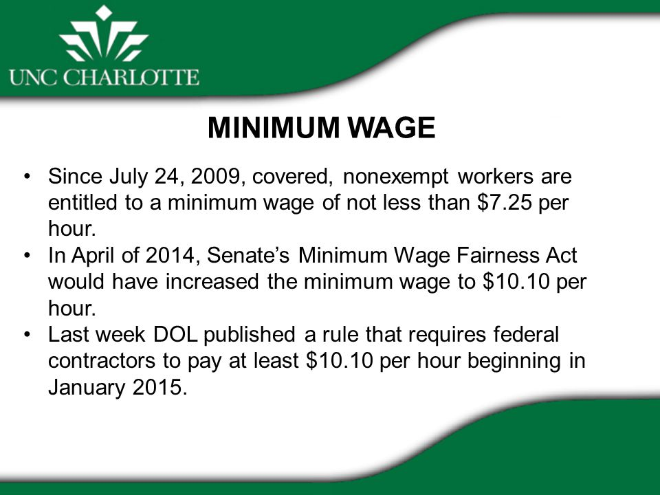 MINIMUM WAGE Since July 24, 2009, covered, nonexempt workers are entitled to a minimum wage of not less than $7.25 per hour.