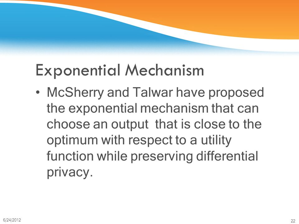 22 6/24/2012 Exponential Mechanism McSherry and Talwar have proposed the exponential mechanism that can choose an output that is close to the optimum with respect to a utility function while preserving differential privacy.