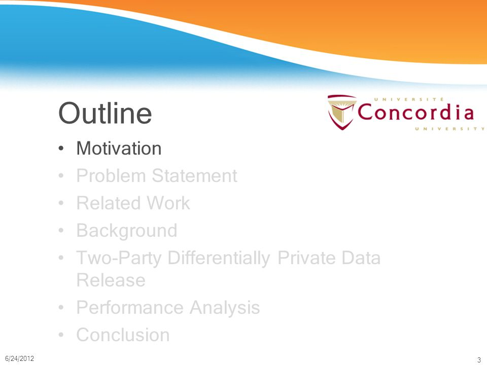 3 6/24/2012 Outline Motivation Problem Statement Related Work Background Two-Party Differentially Private Data Release Performance Analysis Conclusion