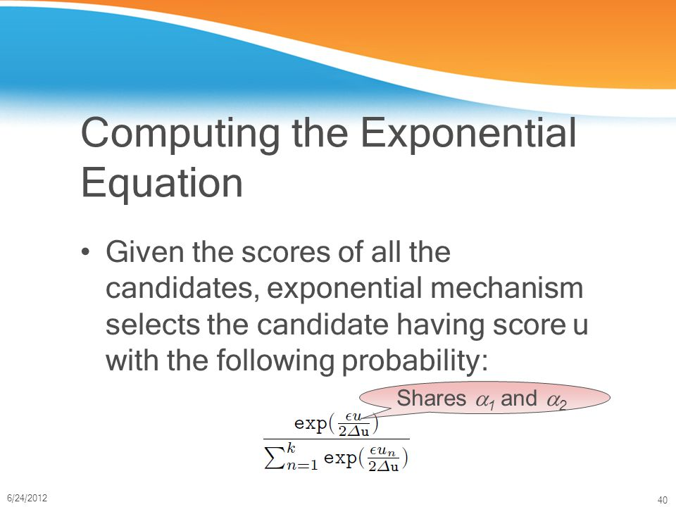 40 6/24/2012 Computing the Exponential Equation Given the scores of all the candidates, exponential mechanism selects the candidate having score u with the following probability: Shares  1 and  2