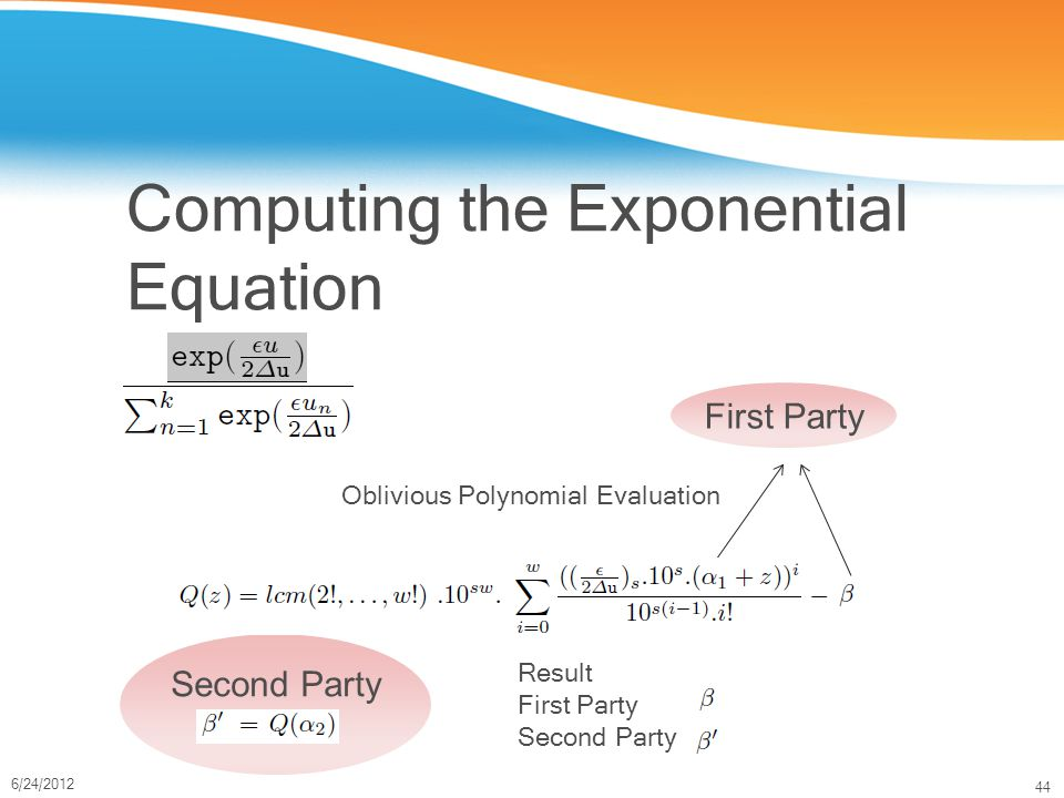 44 6/24/2012 Computing the Exponential Equation Oblivious Polynomial Evaluation First Party Second Party Result First Party Second Party