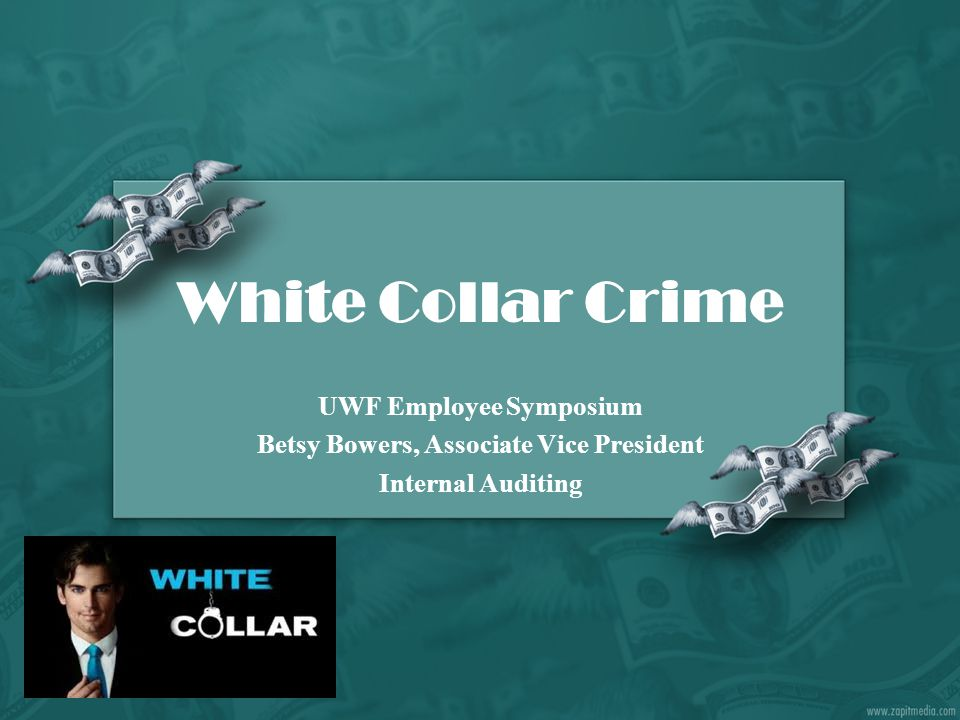 White Collar Crime UWF Employee Symposium Betsy Bowers, Associate Vice President Internal Auditing