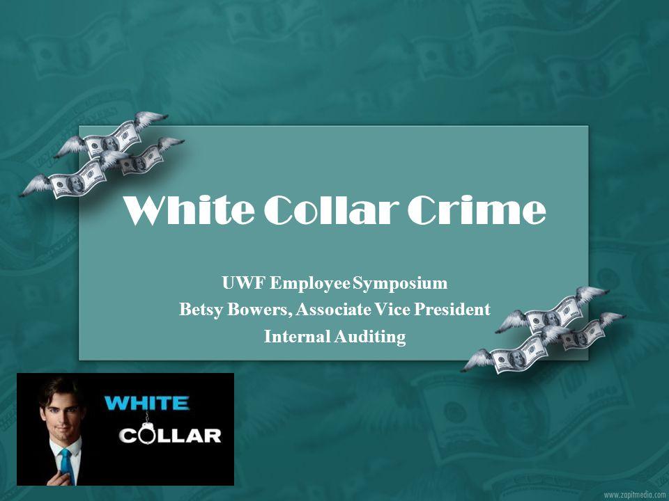White Collar Crime UWF Employee Symposium Betsy Bowers, Associate Vice President Internal Auditing