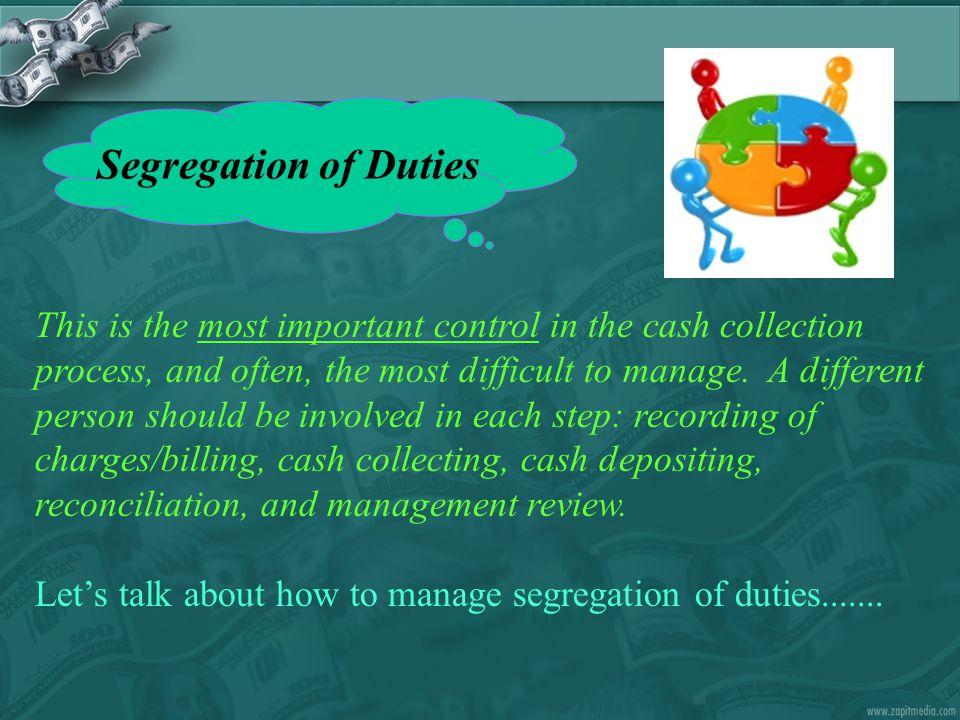 Segregation of Duties This is the most important control in the cash collection process, and often, the most difficult to manage. A different person s
