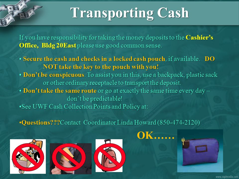 Transporting Cash If you have responsibility for taking the money deposits to the Cashier's Office, Bldg 20East please use good common sense.