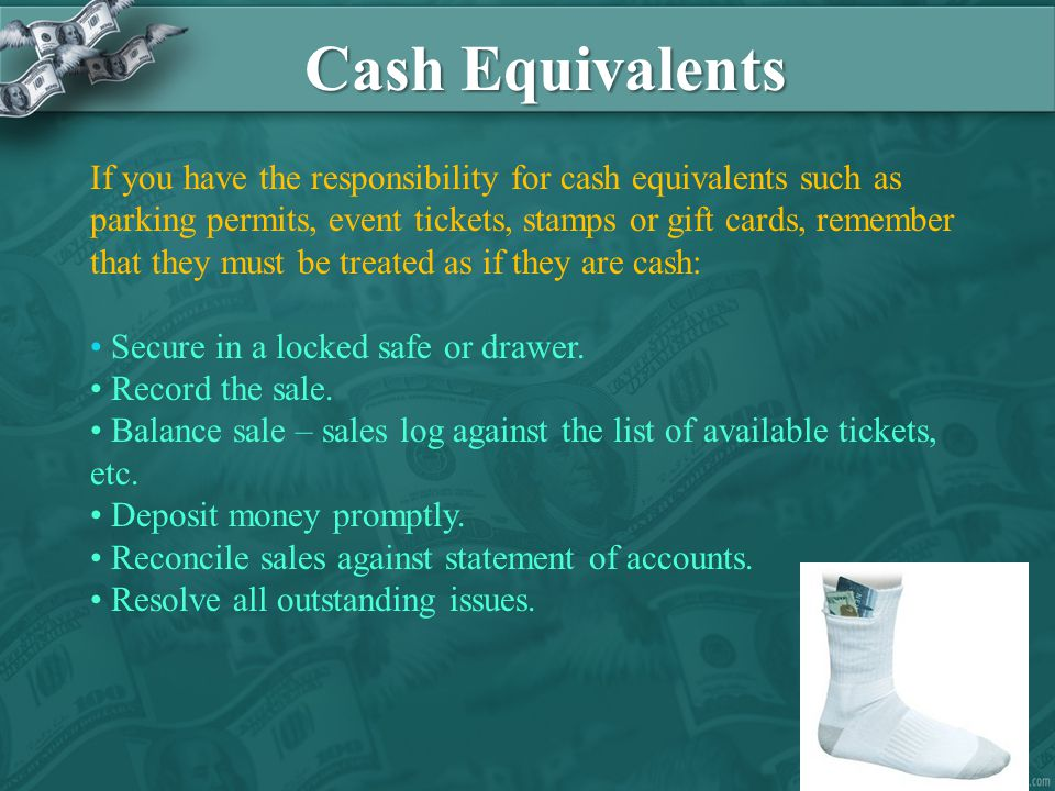 Cash Equivalents If you have the responsibility for cash equivalents such as parking permits, event tickets, stamps or gift cards, remember that they must be treated as if they are cash: Secure in a locked safe or drawer.