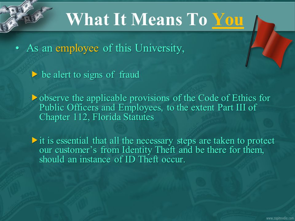 What It Means To You As an employee of this University,As an employee of this University,  be alert to signs of fraud  observe the applicable provisions of the Code of Ethics for Public Officers and Employees, to the extent Part III of Chapter 112, Florida Statutes  it is essential that all the necessary steps are taken to protect our customer's from Identity Theft and be there for them, should an instance of ID Theft occur.