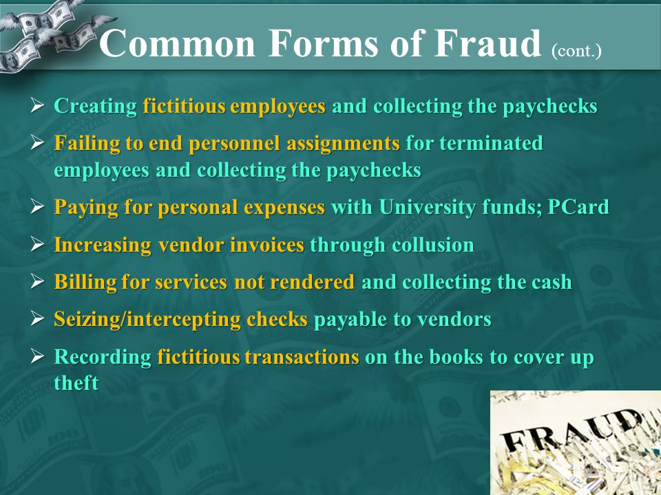 Common Forms of Fraud (cont.)  Creating fictitious employees and collecting the paychecks  Failing to end personnel assignments for terminated employees and collecting the paychecks  Paying for personal expenses with University funds; PCard  Increasing vendor invoices through collusion  Billing for services not rendered and collecting the cash  Seizing/intercepting checks payable to vendors  Recording fictitious transactions on the books to cover up theft