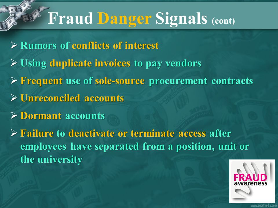 Fraud Danger Signals (cont)  Rumors of conflicts of interest  Using duplicate invoices to pay vendors  Frequent use of sole-source procurement contracts  Unreconciled accounts  Dormant accounts  Failure to deactivate or terminate access after employees have separated from a position, unit or the university