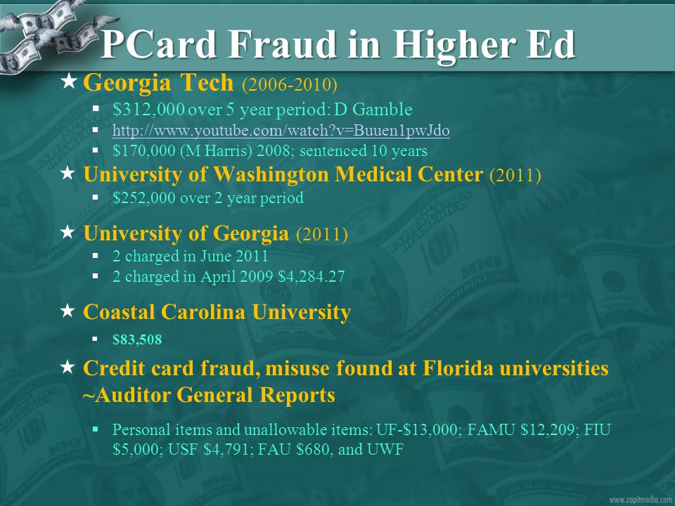PCard Fraud in Higher Ed  Georgia Tech (2006-2010)  $312,000 over 5 year period: D Gamble  http://www.youtube.com/watch?v=Buuen1pwJdo http://www.youtube.com/watch?v=Buuen1pwJdo  $170,000 (M Harris) 2008; sentenced 10 years  University of Washington Medical Center (2011)  $252,000 over 2 year period  University of Georgia (2011)  2 charged in June 2011  2 charged in April 2009 $4,284.27  Coastal Carolina University  $83,508  Credit card fraud, misuse found at Florida universities ~Auditor General Reports  Personal items and unallowable items: UF-$13,000; FAMU $12,209; FIU $5,000; USF $4,791; FAU $680, and UWF