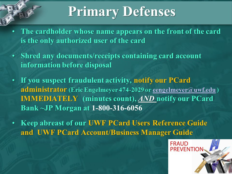 Primary Defenses The cardholder whose name appears on the front of the card is the only authorized user of the cardThe cardholder whose name appears on the front of the card is the only authorized user of the card Shred any documents/receipts containing card account information before disposalShred any documents/receipts containing card account information before disposal If you suspect fraudulent activity, notify our PCard administrator (Eric Engelmeyer 474-2029 or eengelmeyer@uwf.edu ) IMMEDIATELY (minutes count), AND notify our PCard Bank ~JP Morgan at 1-If you suspect fraudulent activity, notify our PCard administrator (Eric Engelmeyer 474-2029 or eengelmeyer@uwf.edu ) IMMEDIATELY (minutes count), AND notify our PCard Bank ~JP Morgan at 1-800-316-6056eengelmeyer@uwf.edu Keep abreast of our UWF PCard Users Reference Guide and UWF PCard Account/Business Manager GuideKeep abreast of our UWF PCard Users Reference Guide and UWF PCard Account/Business Manager Guide