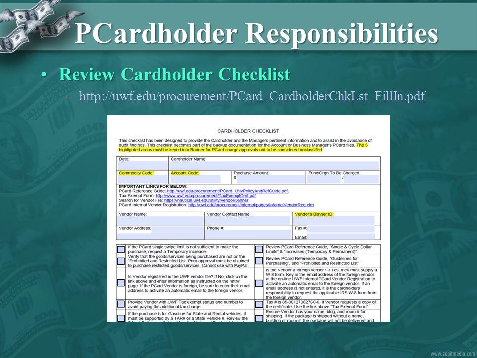 PCardholder Responsibilities Review Cardholder ChecklistReview Cardholder Checklist –http://uwf.edu/procurement/PCard_CardholderChkLst_FillIn.pdfhttp://uwf.edu/procurement/PCard_CardholderChkLst_FillIn.pdf