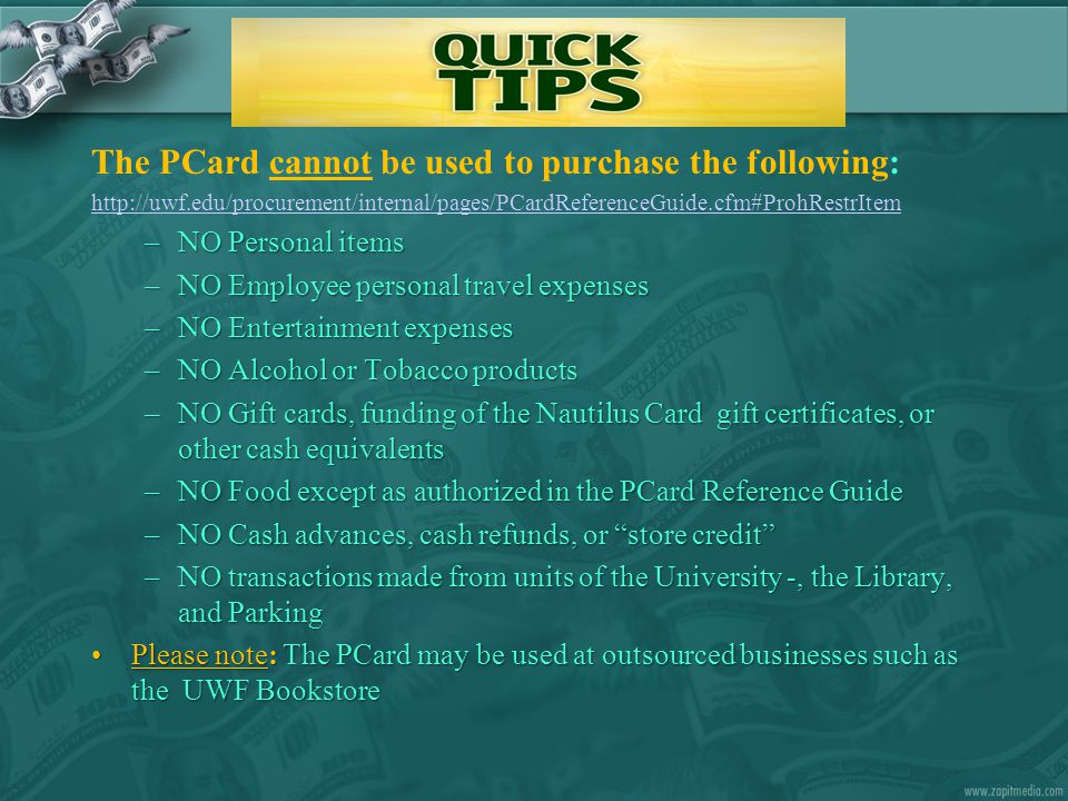 The PCard cannot be used to purchase the following: http://uwf.edu/procurement/internal/pages/PCardReferenceGuide.cfm#ProhRestrItem –NO Personal items
