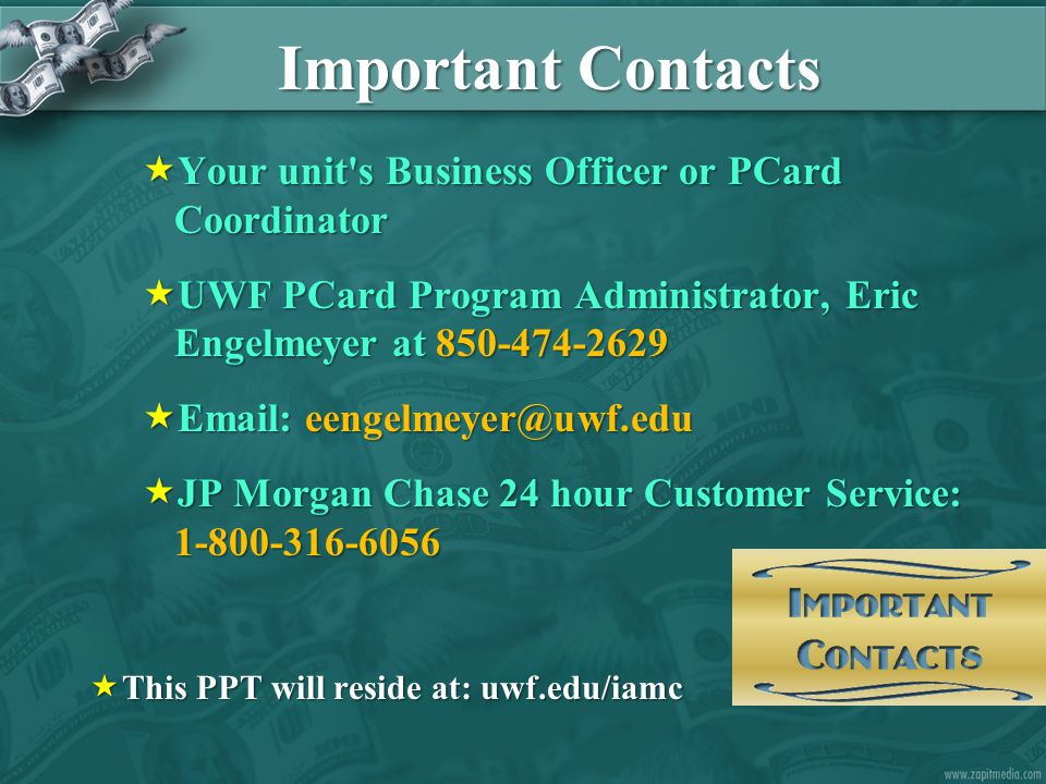Important Contacts  Your unit s Business Officer or PCard Coordinator  UWF PCard Program Administrator, Eric Engelmeyer at 850-474-2629  Email: eengelmeyer@uwf.edu  JP Morgan Chase 24 hour Customer Service: 1-800-316-6056  This PPT will reside at: uwf.edu/iamc