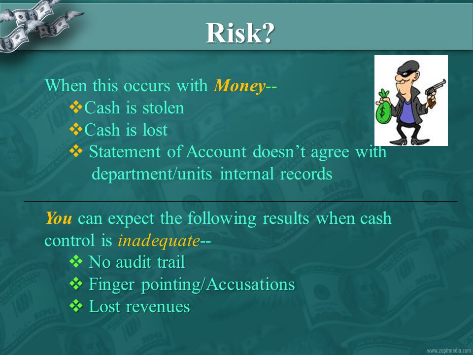 Risk? When this occurs with Money--  Cash is stolen  Cash is lost  Statement of Account doesn't agree with department/units internal records You ca