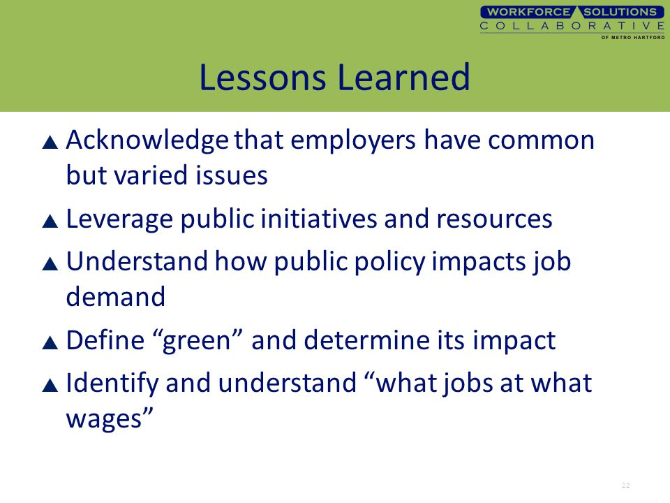 Lessons Learned  Acknowledge that employers have common but varied issues  Leverage public initiatives and resources  Understand how public policy