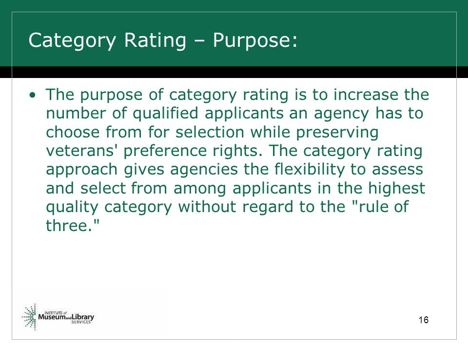 Category Rating – Purpose: The purpose of category rating is to increase the number of qualified applicants an agency has to choose from for selection