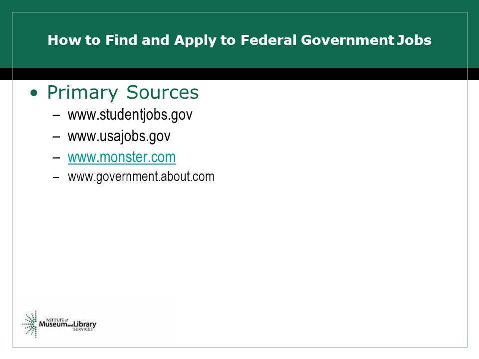 How to Find and Apply to Federal Government Jobs Primary Sources –www.studentjobs.gov –www.usajobs.gov –www.monster.comwww.monster.com –www.government